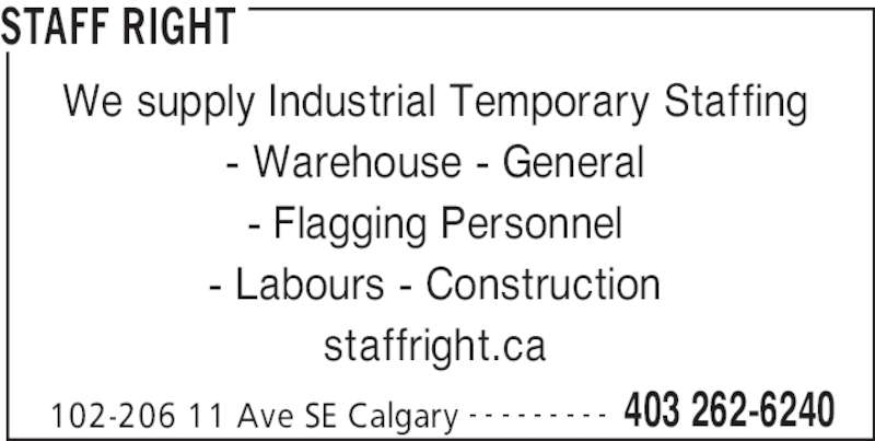 Staff Right (403-262-6240) - Display Ad - STAFF RIGHT 102-206 11 Ave SE Calgary 403 262-6240- - - - - - - - - We supply Industrial Temporary Staffing - Warehouse - General - Flagging Personnel - Labours - Construction staffright.ca