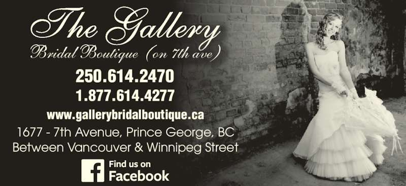 The Gallery Bridal Boutique (250-563-3270) - Display Ad - The Gallery Bridal Boutique (on 7th ave) 250.614.2470 1.877.614.4277 www.gallerybridalboutique.ca 1677 - 7th Avenue, Prince George, BC Between Vancouver & Winnipeg Street