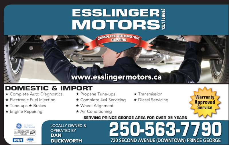 Esslinger Motors (1991) Ltd (250-563-7790) - Display Ad - COM PLETE AUTOMOTIVE REPAIRS ESSLINGER MOTORS (1991) LTD DOMESTIC & IMPORT ★ Complete Auto Diagnostics ★ Electronic Fuel Injection ★ Tune-ups ★ Brakes  ★ Engine Repairing ★ Propane Tune-ups  ★ Complete 4x4 Servicing  ★ Wheel Alignment ★ Air Conditioning ★ Transmission ★ Diesel Servicing SERVING PRINCE GEORGE AREA FOR OVER 25 YEARS 250-563-7790LOCALLY OWNED & OPERATED BYDAN DUCKWORTH 730 SECOND AVENUE (DOWNTOWN) PRINCE GEORGE www.esslingermotors.ca PHH Warranty Approved Service