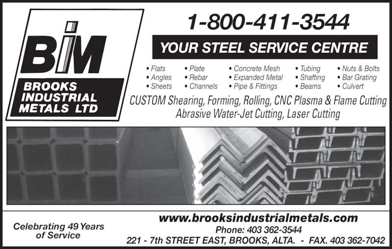 Brooks Industrial Metals Ltd (403-362-3544) - Display Ad - CUSTOM Shearing, Forming, Rolling, CNC Plasma & Flame Cutting Abrasive Water-Jet Cutting, Laser Cutting • Flats YOUR STEEL SERVICE CENTRE • Angles • Sheets • Plate • Rebar • Channels • Concrete Mesh • Expanded Metal • Pipe & Fittings • Tubing • Shafting • Beams • Nuts & Bolts • Bar Grating • Culvert Phone: 403 362-3544 221 - 7th STREET EAST, BROOKS, ALTA.  -  FAX. 403 362-7042 1-800-411-3544 Celebrating 49 Years of Service www.brooksindustrialmetals.com