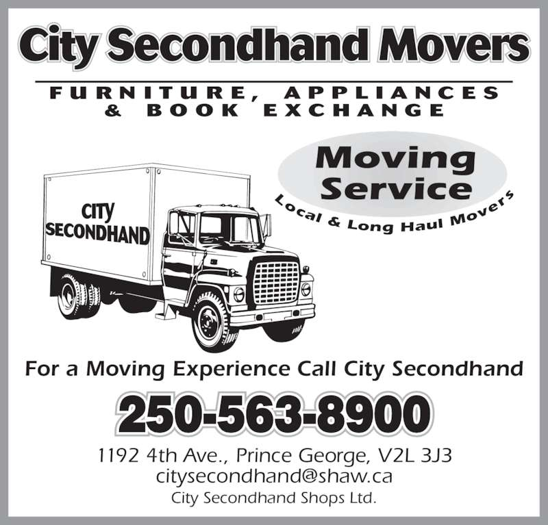 City Second Hand Shops Ltd (250-563-8900) - Display Ad - ocal & Long Haul M ov er City Secondhand Movers 250-563-8900 For a Moving Experience Call City Secondhand 1192 4th Ave., Prince George, V2L 3J3 City Secondhand Shops Ltd.