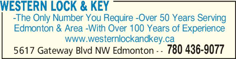 Western Lock & Key (780-436-9077) - Display Ad - -The Only Number You Require -Over 50 Years Serving Edmonton & Area -With Over 100 Years of Experience www.westernlockandkey.ca WESTERN LOCK & KEY 780 436-90775617 Gateway Blvd NW Edmonton - -
