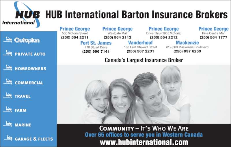 HUB International Barton Insurance Brokers (250-564-2211) - Display Ad - HUB International Barton Insurance Brokers Canada's Largest Insurance Broker Fort St. James 470 Stuart Drive (250) 996 7141 Vanderhoof 188 East Stewart Street (250) 567 2231 Mackenzie #12-600 Mackenzie Boulevard (250) 997 6250 Prince George 500 Victoria Street (250) 564 2211 Prince George Westgate Mall (250) 964 2113 Prince George Drive Thru (1955 Victoria) (250) 564 2212 Prince George (250) 564 1777 Over 65 offices to serve you in Western Canada Pine Centre Mall