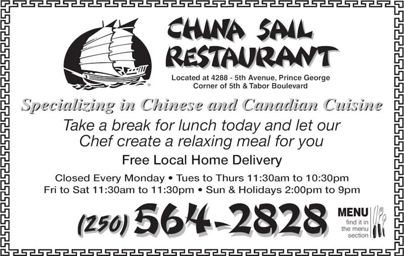 China Sail Restaurant (250-564-2828) - Display Ad - Located at 4288 - 5th Avenue, Prince George Corner of 5th & Tabor Boulevard® Free Local Home Delivery Take a break for lunch today and let our Chef create a relaxing meal for you find it in  the menu  section MENU Closed Every Monday • Tues to Thurs 11:30am to 10:30pm Fri to Sat 11:30am to 11:30pm • Sun & Holidays 2:00pm to 9pm Specializing in Chinese and Canadian Cuisine (250)