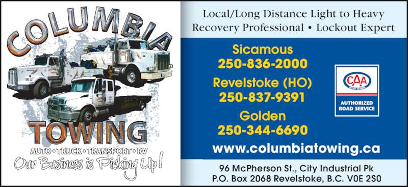 Columbia Towing Ltd (250-837-9391) - Display Ad - Local/Long Distance Light to Heavy Recovery Professional • Lockout Expert www.columbiatowing.ca 96 McPherson St., City Industrial Pk P.O. Box 2068 Revelstoke, B.C. V0E 2S0 Sicamous 250-836-2000 Golden 250-344-6690 Revelstoke (HO) 250-837-9391