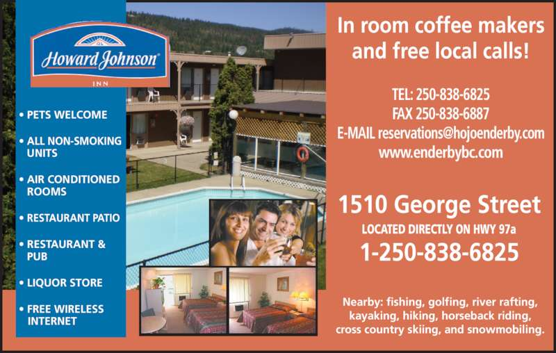 Howard Johnson Inn (250-838-6825) - Display Ad - • RESTAURANT & PUB • LIQUOR STORE • FREE WIRELESS    INTERNET In room coffee makers and free local calls! Nearby: fishing, golfing, river rafting, TEL: 250-838-6825 FAX 250-838-6887 www.enderbybc.com 1510 George Street LOCATED DIRECTLY ON HWY 97a 1-250-838-6825 • PETS WELCOME • ALL NON-SMOKING   UNITS • AIR CONDITIONED ROOMS • RESTAURANT PATIO kayaking, hiking, horseback riding, cross country skiing, and snowmobiling.