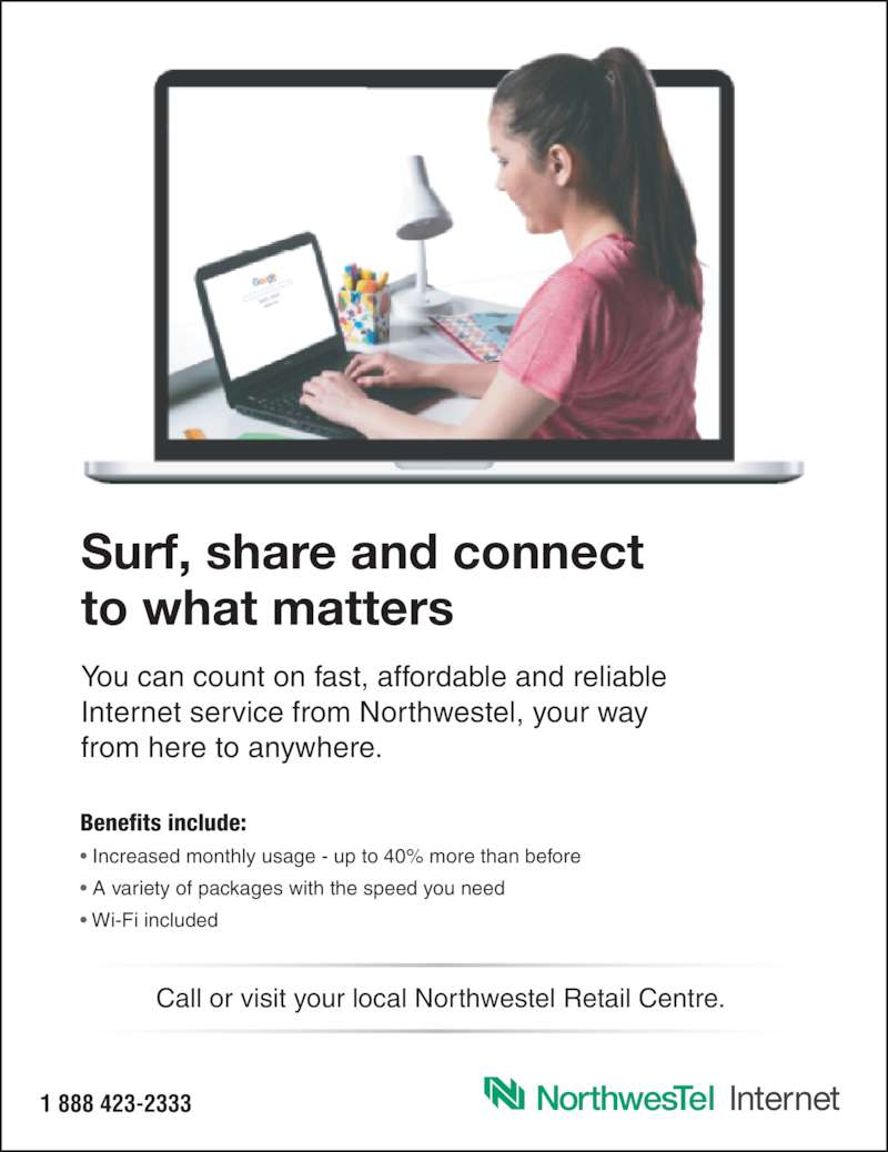 Northwestel (1-888-423-2333) - Display Ad - 1 888 423-2333 Surf, share and connect to what matters You can count on fast, affordable and reliable Internet service from Northwestel, your way from here to anywhere. Benefits include: • Increased monthly usage - up to 40% more than before • A variety of packages with the speed you need • Wi-Fi included Call or visit your local Northwestel Retail Centre.