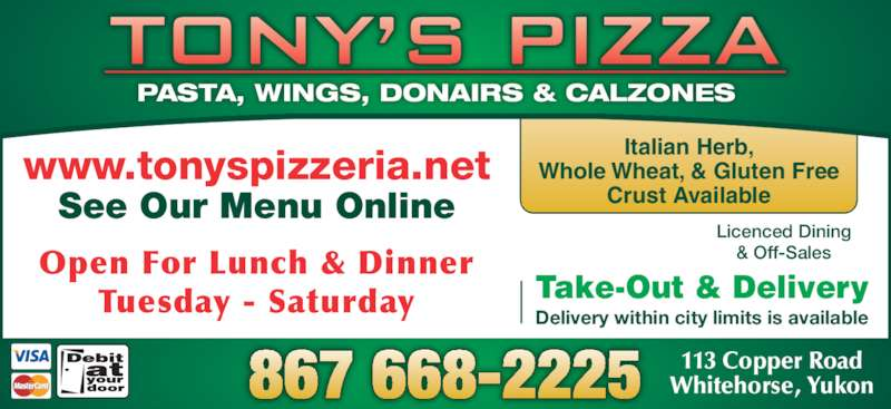 Tony's Pizza (8676682225) - Display Ad - PASTA, WINGS, DONAIRS & CALZONES www.tonyspizzeria.net See Our Menu Online Italian Herb, Whole Wheat, & Gluten Free Crust Available 113 Copper Road Whitehorse, Yukon867 668-2225 Take-Out & Delivery Delivery within city limits is available Licenced Dining & Off-SalesOpen For Lunch & Dinner Tuesday - Saturday