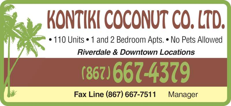 Kontiki Coconut Co Ltd (867-667-4379) - Display Ad - • 110 Units • 1 and 2 Bedroom Apts. • No Pets Allowed Fax Line (867) 667-7511      Manager Riverdale & Downtown Locations (867)667-4379 KONTIKI COCONUT CO. LTD.