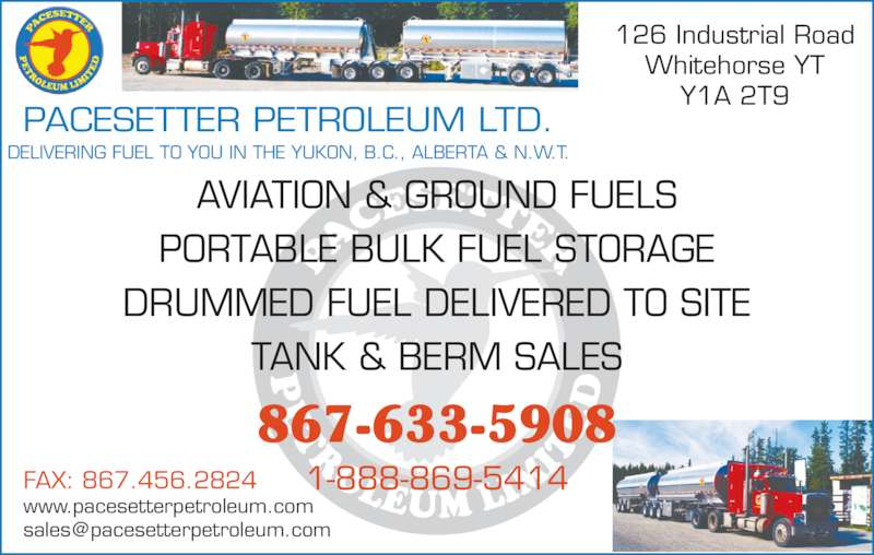 Pacesetter Petroleum Ltd (867-633-5908) - Display Ad - 126 Industrial Road Whitehorse YT Y1A 2T9 PACESETTER PETROLEUM LTD. DELIVERING FUEL TO YOU IN THE YUKON, B.C., ALBERTA & N.W.T. AVIATION & GROUND FUELS PORTABLE BULK FUEL STORAGE DRUMMED FUEL DELIVERED TO SITE TANK & BERM SALES FAX: 867.456.2824 www.pacesetterpetroleum.com 867-633-5908 1-888-869-5414