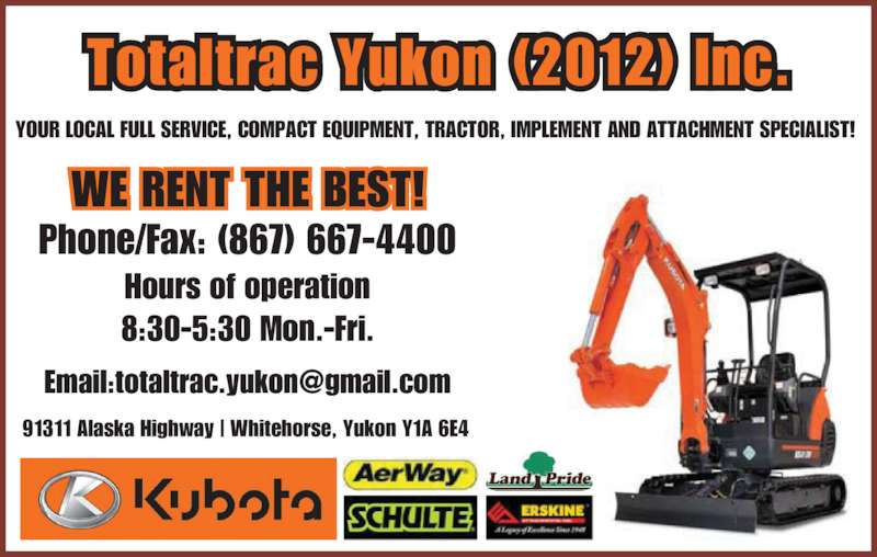 Totaltrac Yukon Inc (867-667-4400) - Display Ad - Totaltrac Yukon (2012) Inc. 91311 Alaska Highway | Whitehorse, Yukon Y1A 6E4 YOUR LOCAL FULL SERVICE, COMPACT EQUIPMENT, TRACTOR, IMPLEMENT AND ATTACHMENT SPECIALIST!  Phone/Fax: (867) 667-4400 Hours of operation 8:30-5:30 Mon.-Fri. Totaltrac Yukon (2012) Inc. 91311 Alaska Highway | Whitehorse, Yukon Y1A 6E4 YOUR LOCAL FULL SERVICE, COMPACT EQUIPMENT, TRACTOR, IMPLEMENT AND ATTACHMENT SPECIALIST!  Phone/Fax: (867) 667-4400 Hours of operation 8:30-5:30 Mon.-Fri.