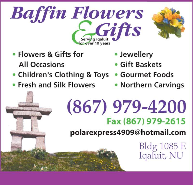 Baffin Flowers and Gifts (867-979-4200) - Display Ad - Fax (867) 979-2615 Bldg 1085 E Iqaluit, NU (867) 979-4200 Serving Iqaluit for over 10 years • Flowers & Gifts for   All Occasions • Children's Clothing & Toys • Fresh and Silk Flowers • Jewellery • Gift Baskets  • Gourmet Foods • Northern Carvings