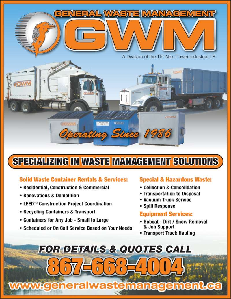General Waste Management (867-668-4004) - Display Ad - SPECIALIZING IN WASTE MANAGEMENT SOLUTIONS FOR DETAILS & QUOTES CALL 867-668-4004 GENERAL WASTE MANAGEMENT A Division of the Tle' Nax T'awei Industrial LP Operating Since 1986 Solid Waste Container Rentals & Services: • Residential, Construction & Commercial • Renovations & Demolition • LEED™ Construction Project Coordination • Recycling Containers & Transport • Containers for Any Job - Small to Large • Scheduled or On Call Service Based on Your Needs Special & Hazardous Waste: • Collection & Consolidation • Transportation to Disposal • Vacuum Truck Service • Spill Response Equipment Services: • Bobcat - Dirt / Snow Removal  & Job Support • Transport Truck Hauling www.generalwastemanagement.ca