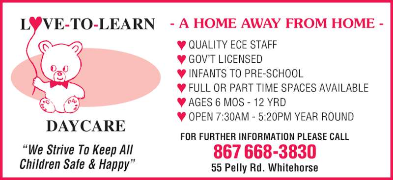 """Love-To-Learn-Daycare (867-668-3830) - Display Ad - """"We Strive To Keep All Children Safe & Happy"""" QUALITY ECE STAFF GOV'T LICENSED INFANTS TO PRE-SCHOOL FULL OR PART TIME SPACES AVAILABLE AGES 6 MOS - 12 YRD OPEN 7:30AM - 5:20PM YEAR ROUND - A HOME AWAY FROM HOME - 55 Pelly Rd. Whitehorse FOR FURTHER INFORMATION PLEASE CALL 867 668-3830"""