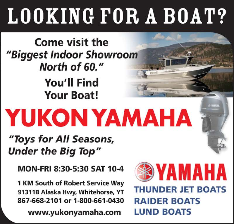 "Yukon Yamaha (867-668-2101) - Display Ad - LOOKING FOR A BOAT? MON-FRI 8:30-5:30 SAT 10-4 1 KM South of Robert Service Way 91311B Alaska Hwy, Whitehorse, YT 867-668-2101 or 1-800-661-0430 www.yukonyamaha.com ""Toys for All Seasons, Under the Big Top"" THUNDER JET BOATS RAIDER BOATS LUND BOATS Come visit the ""Biggest Indoor Showroom North of 60."" You'll Find Your Boat!"