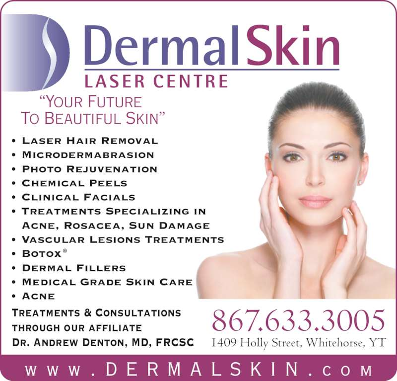 "Dermal Skin & Laser Centre (867-633-3005) - Display Ad - 1409 Holly Street, Whitehorse, YT 867.633.3005Treatments & Consultationsthrough our affiliate Dr. Andrew Denton, MD, FRCSC w w w . d e r m a l s k i n . c o m ""Your Future  To Beautiful Skin"" DermalSkin LASER  CENTRE • Laser Hair Removal • Microdermabrasion • Photo Rejuvenation • Chemical Peels • Clinical Facials • Treatments Specializing in  Acne, Rosacea, Sun Damage • Vascular Lesions Treatments • Botox ® • Dermal Fillers • Medical Grade Skin Care • Acne"