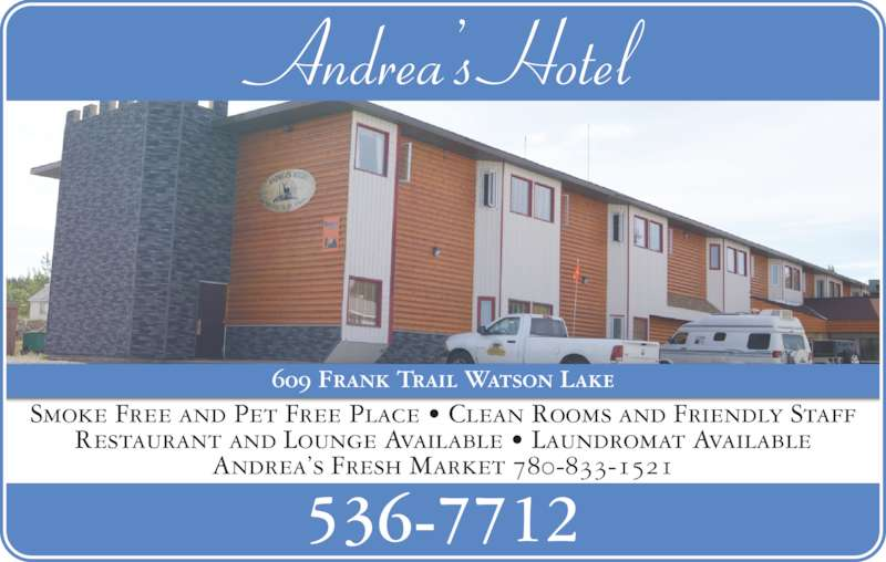 Andrea's Hotel (867-536-7712) - Display Ad - Andrea's Hotel Smoke Free and Pet Free Place • Clean Rooms and Friendly Staff Restaurant and Lounge Available • Laundromat Available Andrea's Fresh Market 780-833-1521 609 Frank Trail Watson Lake 536-7712