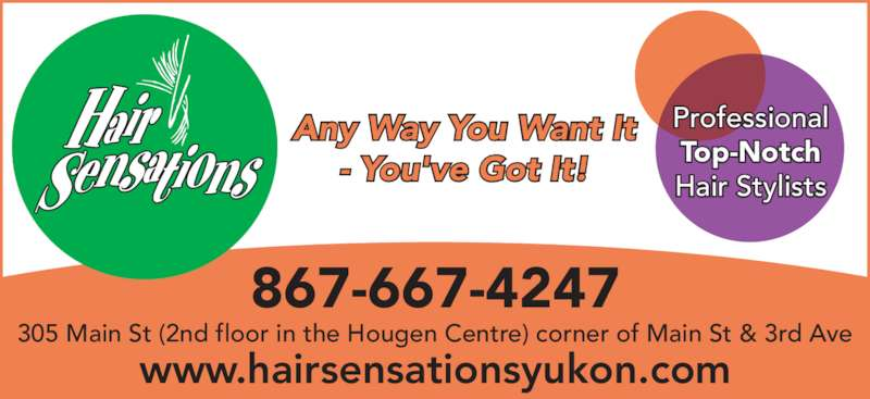 Hair Sensations (867-667-4247) - Display Ad - 867-667-4247 Any Way You Want It - You've Got It! www.hairsensationsyukon.com 305 Main St (2nd floor in the Hougen Centre) corner of Main St & 3rd Ave Professional Top-Notch Hair Stylists