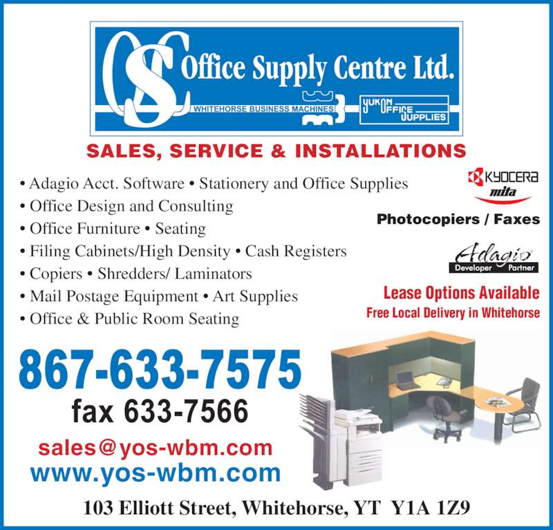 Office Supply Centre (867-633-7575) - Display Ad - Lease Options Available Free Local Delivery in Whitehorse • Adagio Acct. Software • Stationery and Office Supplies • Office Design and Consulting • Office Furniture • Seating • Filing Cabinets/High Density • Cash Registers • Copiers • Shredders/ Laminators • Mail Postage Equipment • Art Supplies • Office & Public Room Seating SALES, SERVICE & INSTALLATIONS 103 Elliott Street, Whitehorse, YT  Y1A 1Z9 www.yos-wbm.com