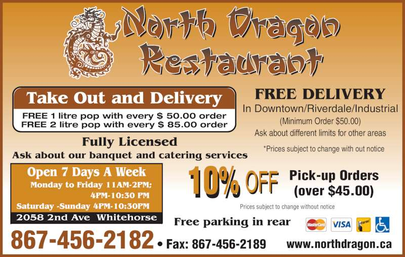 North Dragon Restaurant (867-456-2182) - Display Ad - 867-456-2182 • Fax: 867-456-2189 In Downtown/Riverdale/Industrial (Minimum Order $50.00) Ask about different limits for other areas Prices subject to change without notice Pick-up Orders FREE DELIVERY (over $45.00) Take Out and Delivery FREE 1 litre pop with every $ 50.00 order FREE 2 litre pop with every $ 85.00 order www.northdragon.ca *Prices subject to change with out notice