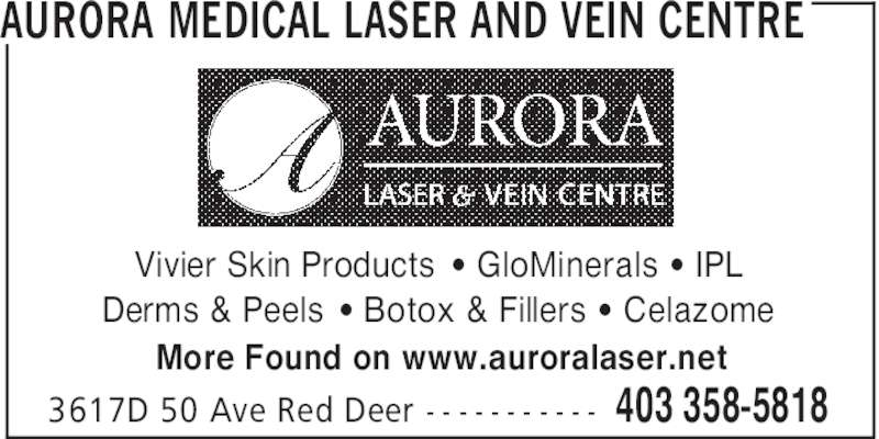 Aurora Medical Laser And Vein Centre (403-358-5818) - Display Ad - AURORA MEDICAL LASER AND VEIN CENTRE 403 358-58183617D 50 Ave Red Deer - - - - - - - - - - - Vivier Skin Products ' GloMinerals ' IPL Derms & Peels ' Botox & Fillers ' Celazome More Found on www.auroralaser.net
