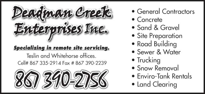 Deadman Creek Enterprises Inc. (867-390-2756) - Display Ad - • Sewer & Water • Trucking • Snow Removal • Enviro-Tank Rentals • Land Clearing Specializing in remote site servicing. Teslin and Whitehorse offices.  Cell# 867 335-2914 Fax # 867 390-2239 • General Contractors • Concrete • Sand & Gravel • Site Preparation • Road Building