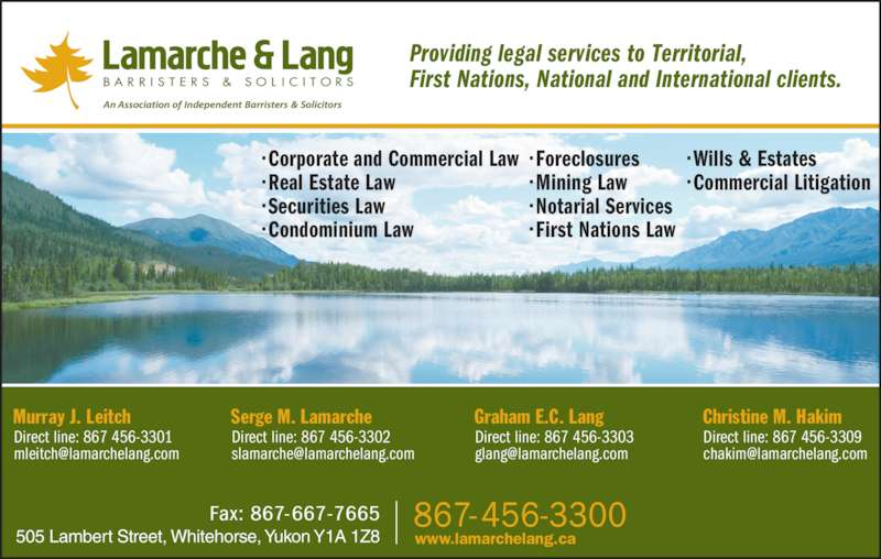 Lamarche & Lang (867-456-3300) - Display Ad - • Wills & Estates • Commercial Litigation • First Nations Law Providing legal services to Territorial,  First Nations, National and International clients. Christine M. Hakim Direct line: 867 456-3309 Graham E.C. Lang Direct line: 867 456-3303 Serge M. Lamarche Direct line: 867 456-3302 Murray J. Leitch Direct line: 867 456-3301 505 Lambert Street, Whitehorse, Yukon Y1A 1Z8 • Corporate and Commercial Law • Real Estate Law • Securities Law • Condominium Law www.lamarchelang.ca • Foreclosures • Mining Law • Notarial Services