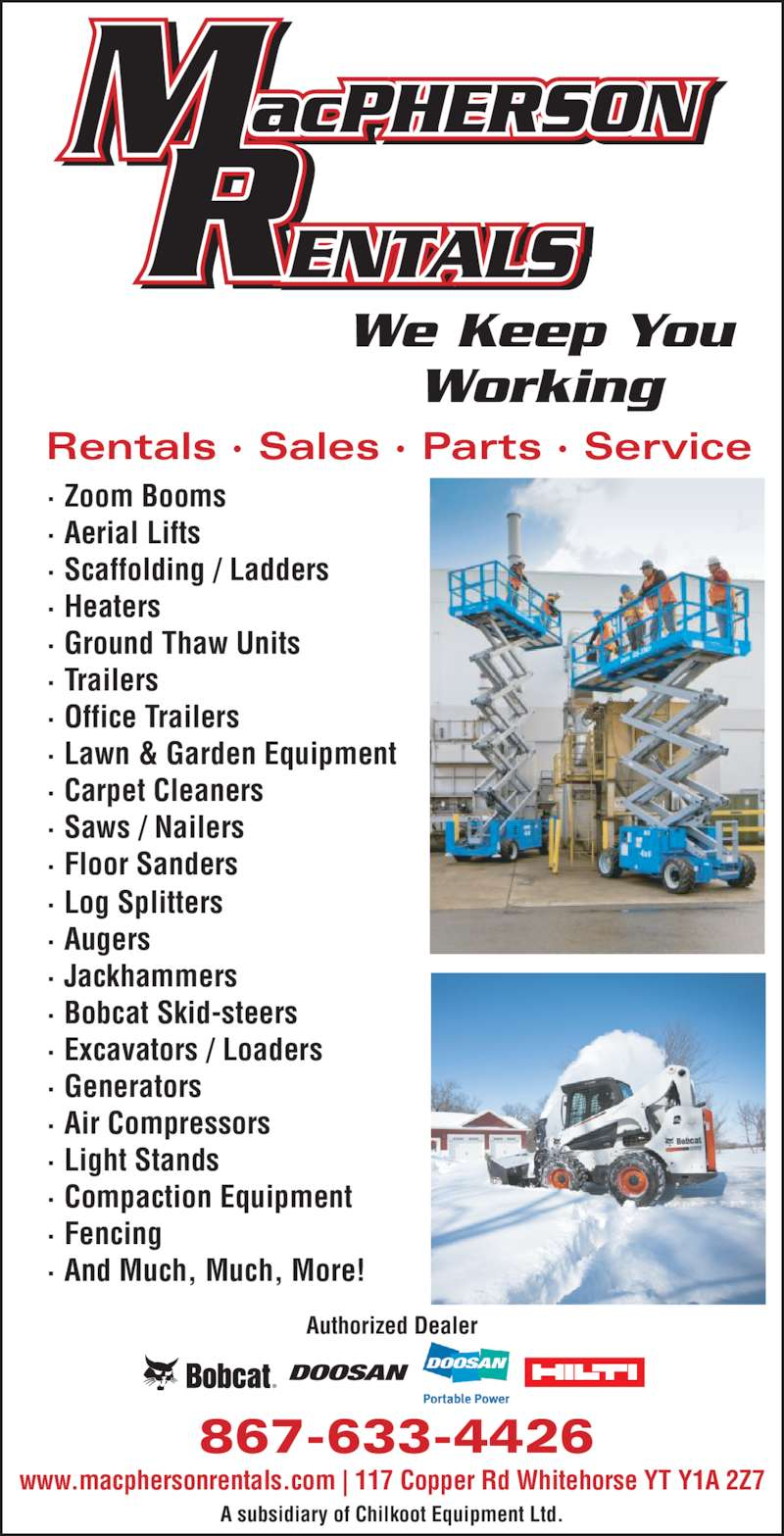 MacPherson Rentals (867-633-4426) - Display Ad - Authorized Dealer 867-633-4426 www.macphersonrentals.com | 117 Copper Rd Whitehorse YT Y1A 2Z7 A subsidiary of Chilkoot Equipment Ltd. We Keep You Working Rentals · Sales · Parts · Service · Zoom Booms · Aerial Lifts · Scaffolding / Ladders · Heaters · Ground Thaw Units · Trailers · Office Trailers · Lawn & Garden Equipment · Carpet Cleaners · Saws / Nailers · Floor Sanders · Log Splitters · Augers · Jackhammers · Bobcat Skid-steers · Excavators / Loaders · Generators · Air Compressors · Light Stands · Compaction Equipment · Fencing · And Much, Much, More!