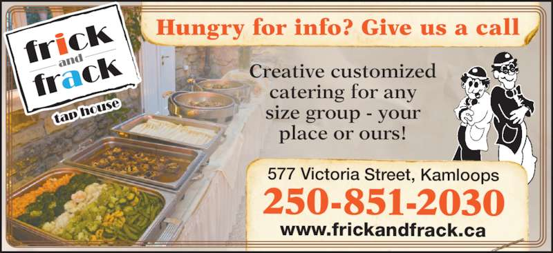 Frick & Frack Tap House (250-851-2030) - Display Ad - Creative customized catering for any size group - your place or ours! Hungry for info? Give us a call 250-851-2030 577 Victoria Street, Kamloops www.frickandfrack.ca