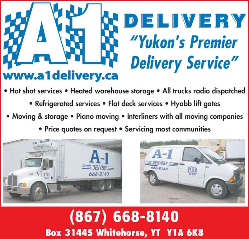 "A-1 Delivery (867-668-8140) - Display Ad - Box 31445 Whitehorse, YT  Y1A 6K8 • Hot shot services • Heated warehouse storage • All trucks radio dispatched • Refrigerated services • Flat deck services • Hyabb lift gates • Moving & storage • Piano moving • Interliners with all moving companies • Price quotes on request • Servicing most communities (867) 668-8140 ""Yukon's Premier  Delivery Service"" www.a1delivery.ca"