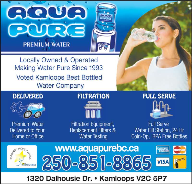 Aqua Pure Premium Water Inc (250-851-8865) - Display Ad - Locally Owned & Operated Making Water Pure Since 1993 Voted Kamloops Best Bottled  Water Company www.aquapurebc.ca 1320 Dalhousie Dr. • Kamloops V2C 5P7 250-851-8865 Premium Water Delivered to Your  Home or Office Filtration Equipment,  Replacement Filters &  Water Testing Full Serve  Water Fill Station, 24 Hr Coin-Op,  BPA Free Bottles DELIVERED FILTRATION FULL SERVE