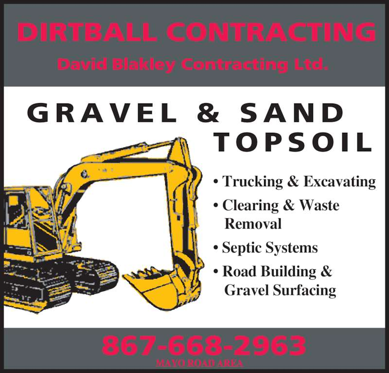Dirtball Contracting (867-668-2963) - Display Ad - T O P S O I L G R A V E L  &  S A N D DIRTBALL CONTRACTING 867-668-2963 David Blakley Contracting Ltd. • Trucking & Excavating • Clearing & Waste     Removal • Septic Systems • Road Building &     Gravel Surfacing MAYO ROAD AREA