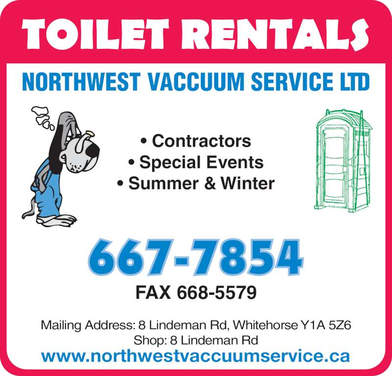 Northwest Vaccuum Service Ltd (867-667-7854) - Display Ad - NORTHWEST VACCUUM SERVICE LTD • Contractors • Special Events • Summer & Winter FAX 668-5579 www.northwestvaccuumservice.ca Mailing Address: 8 Lindeman Rd, Whitehorse Y1A 5Z6 Shop: 8 Lindeman Rd