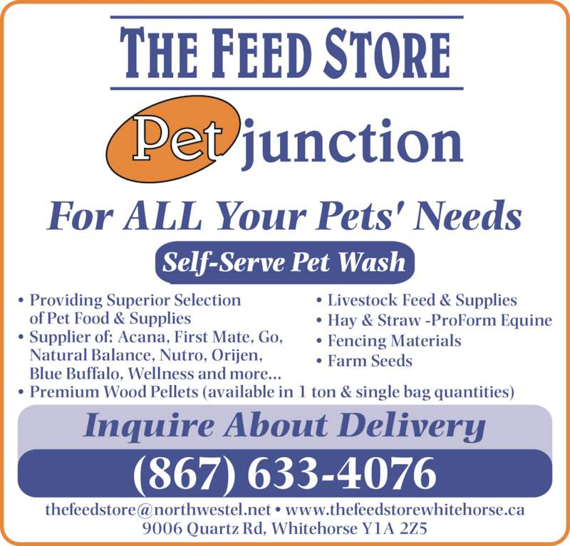 Feed Store The/Pet Junction (867-633-4076) - Display Ad - Self-Serve Pet Wash For ALL Your Pets' Needs Inquire About Delivery 9006 Quartz Rd, Whitehorse Y1A 2Z5 (867) 633-4076 • Livestock Feed & Supplies • Hay & Straw -ProForm Equine • Fencing Materials • Farm Seeds • Providing Superior Selection of Pet Food & Supplies • Supplier of: Acana, First Mate, Go,  Natural Balance, Nutro, Orijen,  Blue Buffalo, Wellness and more... • Premium Wood Pellets (available in 1 ton & single bag quantities) Self-Serve Pet Wash For ALL Your Pets' Needs Inquire About Delivery 9006 Quartz Rd, Whitehorse Y1A 2Z5 (867) 633-4076 • Livestock Feed & Supplies • Hay & Straw -ProForm Equine • Fencing Materials • Farm Seeds • Providing Superior Selection of Pet Food & Supplies • Supplier of: Acana, First Mate, Go,  Natural Balance, Nutro, Orijen,  Blue Buffalo, Wellness and more... • Premium Wood Pellets (available in 1 ton & single bag quantities)