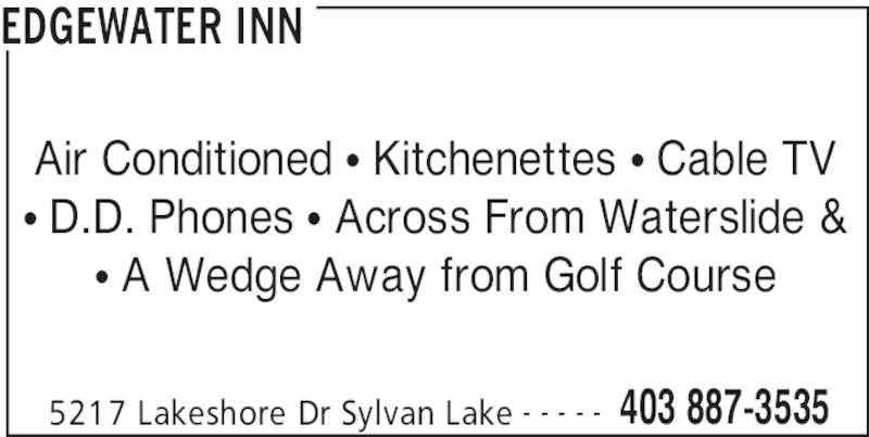 Edgewater Inn (403-887-3535) - Display Ad - EDGEWATER INN 5217 Lakeshore Dr Sylvan Lake 403 887-3535- - - - - Air Conditioned • Kitchenettes • Cable TV • D.D. Phones • Across From Waterslide & • A Wedge Away from Golf Course