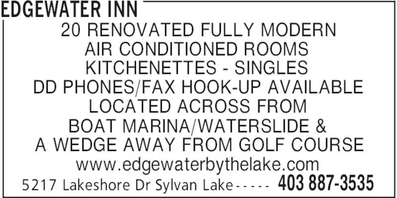 Edgewater Inn (403-887-3535) - Display Ad - EDGEWATER INN 403 887-35355217 Lakeshore Dr Sylvan Lake - - - - - 20 RENOVATED FULLY MODERN AIR CONDITIONED ROOMS KITCHENETTES - SINGLES DD PHONES/FAX HOOK-UP AVAILABLE LOCATED ACROSS FROM BOAT MARINA/WATERSLIDE & A WEDGE AWAY FROM GOLF COURSE www.edgewaterbythelake.com