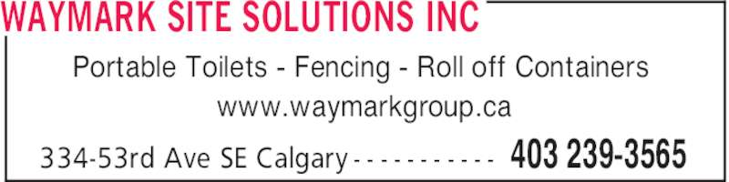 Waymark Site Solutions Inc (403-239-3565) - Display Ad - WAYMARK SITE SOLUTIONS INC 403 239-3565334-53rd Ave SE Calgary - - - - - - - - - - - Portable Toilets - Fencing - Roll off Containers www.waymarkgroup.ca