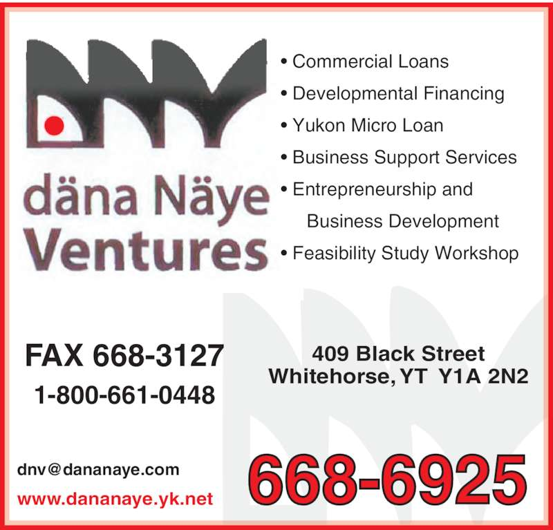 Dana Naye Ventures (867-668-6925) - Display Ad - www.dananaye.yk.net 668-6925 1-800-661-0448 409 Black Street Whitehorse, YT  Y1A 2N2 FAX 668-3127 • Commercial Loans  • Developmental Financing • Yukon Micro Loan • Business Support Services       Business Development • Feasibility Study Workshop • Entrepreneurship and