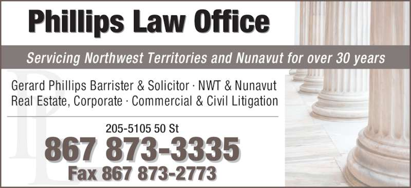 Phillips Law Office (867-873-3335) - Display Ad - Phillips Law Office Servicing Northwest Territories and Nunavut for over 30 years Gerard Phillips Barrister & Solicitor · NWT & Nunavut Real Estate, Corporate · Commercial & Civil Litigation 205-5105 50 St 867 873-3335 Fax 867 873-2773
