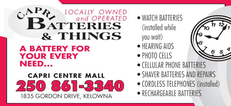 Capri Batteries & Things (250-861-3340) - Display Ad - • WATCH BATTERIES  (installed while  you wait) • HEARING AIDS • PHOTO CELLS • CELLULAR PHONE BATTERIES • SHAVER BATTERIES AND REPAIRS • CORDLESS TELEPHONES (installed) • RECHARGEABLE BATTERIES CAPR I  CENTRE  MALL 250 861-3340 1835 GORDON DRIVE, KELOWNA LOCALLY  OWNED and  OPERATED A BATTERY FOR YOUR EVER NEED...