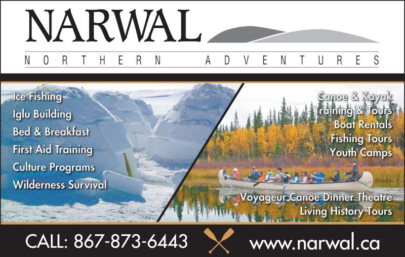 NARWAL Adventure Training & Tours (867-873-6443) - Display Ad - CALL: 867-873-6443 www.narwal.ca Ice Fishing Iglu Building Bed & Breakfast First Aid Training Culture Programs Wilderness Survival Canoe & Kayak Training & Tours Boat Rentals Fishing Tours Youth Camps Voyageur Canoe Dinner Theatre Living History Tours