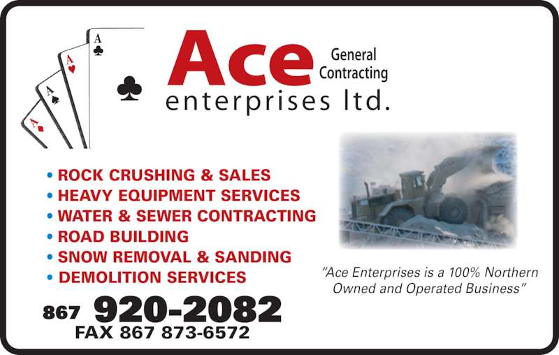 "Ace Enterprises Ltd (867-920-2082) - Display Ad - • ROCK CRUSHING & SALES • HEAVY EQUIPMENT SERVICES • WATER & SEWER CONTRACTING • ROAD BUILDING • SNOW REMOVAL & SANDING • DEMOLITION SERVICES ""Ace Enterprises is a 100% Northern Owned and Operated Business"" FAX 867 873-6572 enterpr ises  l td. Ace 867 920-2082"