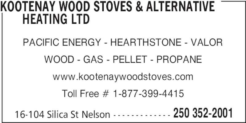 Kootenay Wood Stoves & Alternative Heating Ltd (250-352-2001) - Display Ad - KOOTENAY WOOD STOVES & ALTERNATIVE   HEATING LTD PACIFIC ENERGY - HEARTHSTONE - VALOR WOOD - GAS - PELLET - PROPANE www.kootenaywoodstoves.com Toll Free # 1-877-399-4415 16-104 Silica St Nelson - - - - - - - - - - - - - 250 352-2001