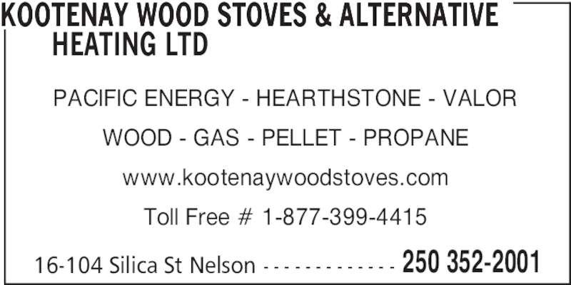 Kootenay Wood Stoves & Alternative Heating Ltd (250-352-2001) - Display Ad - KOOTENAY WOOD STOVES & ALTERNATIVE   HEATING LTD PACIFIC ENERGY - HEARTHSTONE - VALOR WOOD - GAS - PELLET - PROPANE www.kootenaywoodstoves.com Toll Free # 1-877-399-4415 16-104 Silica St Nelson - - - - - - - - - - - - - 250 352-2001