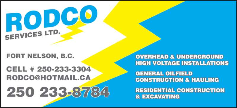 Rodco Services (250-233-8784) - Display Ad - 250 233-8784 CELL # 250-233-3304  FORT NELSON, B.C. OVERHEAD & UNDERGROUND HIGH VOLTAGE INSTALLATIONS GENERAL OILFIELD CONSTRUCTION & HAULING RESIDENTIAL CONSTRUCTION & EXCAVATING CELL # 250-233-3304  250 233-8784 FORT NELSON, B.C. OVERHEAD & UNDERGROUND HIGH VOLTAGE INSTALLATIONS GENERAL OILFIELD CONSTRUCTION & HAULING RESIDENTIAL CONSTRUCTION & EXCAVATING