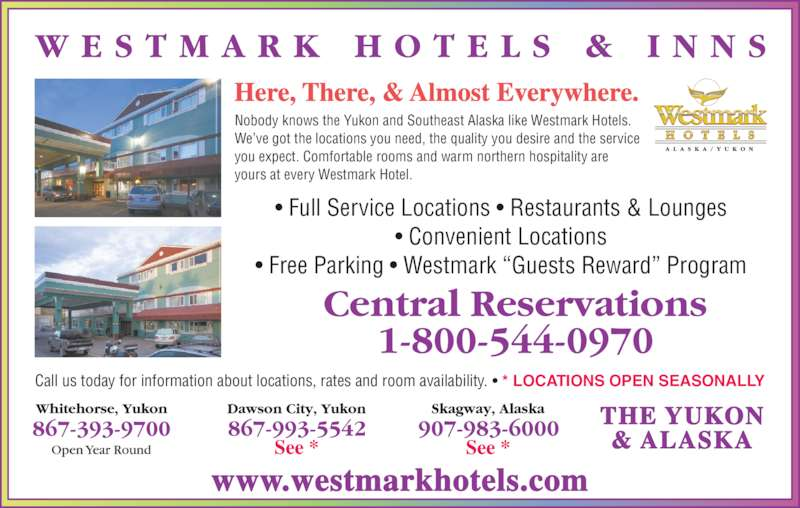 "Westmark Whitehorse (867-393-9700) - Display Ad - Nobody knows the Yukon and Southeast Alaska like Westmark Hotels. We've got the locations you need, the quality you desire and the service you expect. Comfortable rooms and warm northern hospitality are yours at every Westmark Hotel. Here, There, & Almost Everywhere. THE YUKON & ALASKA Call us today for information about locations, rates and room availability. • * LOCATIONS OPEN SEASONALLY • Full Service Locations • Restaurants & Lounges • Convenient Locations • Free Parking • Westmark ""Guests Reward"" Program www.westmarkhotels.com"