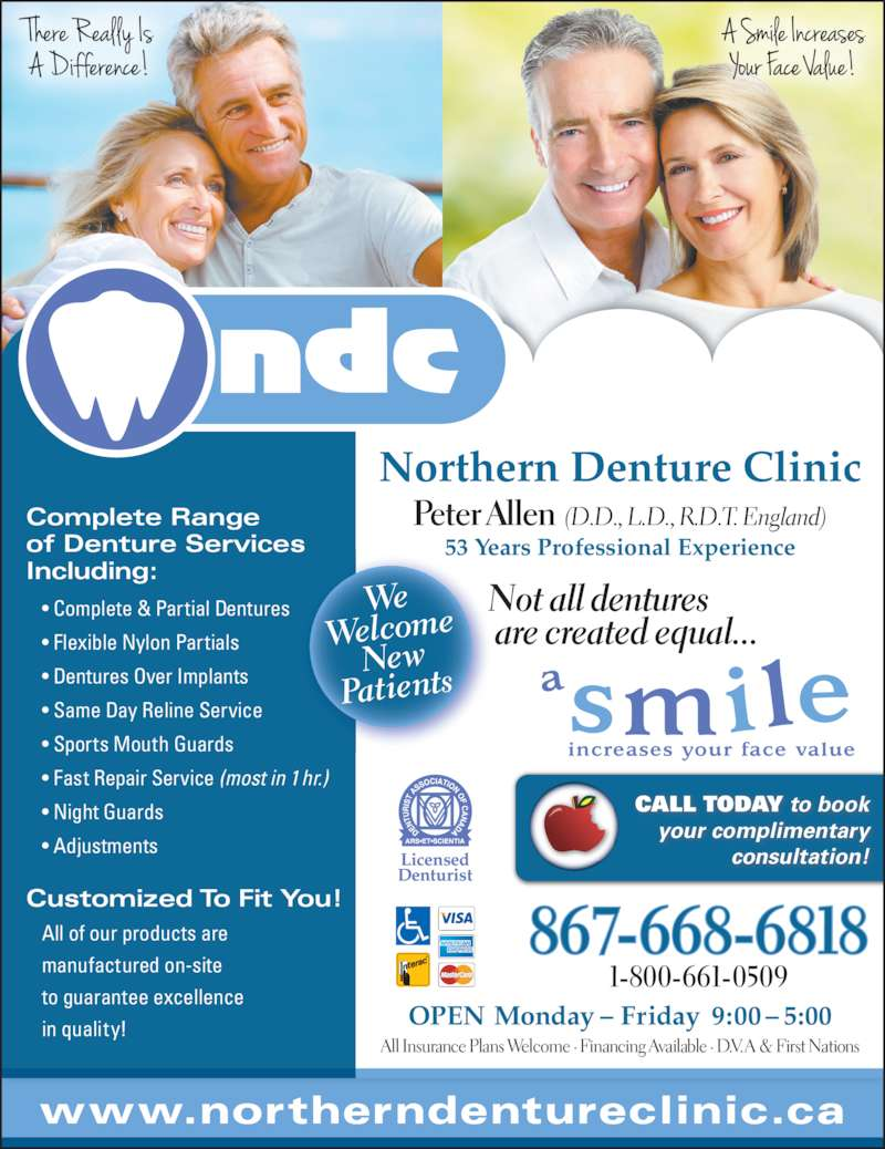 Northern Denture Clinic (867-668-6818) - Display Ad - Complete Range of Denture Services Including: • Complete & Partial Dentures • Flexible Nylon Partials • Dentures Over Implants • Same Day Reline Service • Sports Mouth Guards • Fast Repair Service (most in 1 hr.) • Night Guards • Adjustments Peter Allen  (D.D., L.D., R.D.T. England) 53 Years Professional Experience Customized To Fit You! All of our products are manufactured on-site  to guarantee excellence in quality! Northern Denture Clinic CALL TODAY to book your complimentary consultation! 1-800-661-0509 867-668-6818 We Welcome New Patients Not all dentures  are created equal... All Insurance Plans Welcome · Financing Available · D.V. A & First Nations www.northerndentureclinic.ca OPEN Monday – Friday  9:00 – 5:00