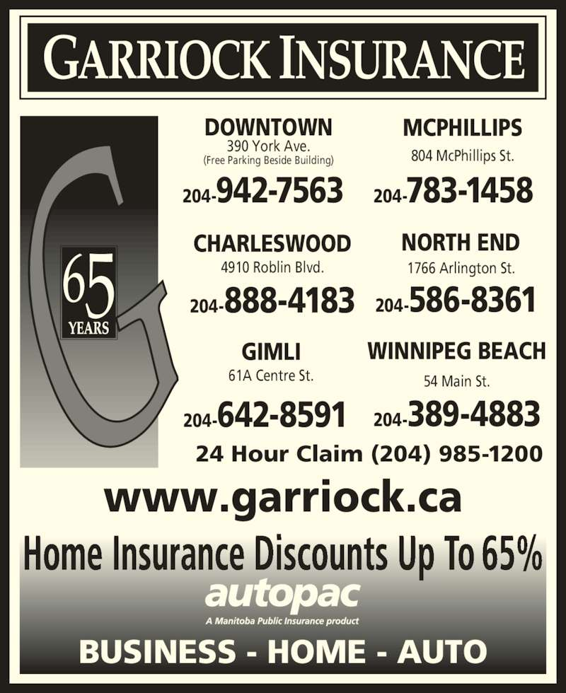 Garriock Insurance (204-942-7563) - Display Ad - GARRIOCK INSURANCE 56 DOWNTOWN 390 York Ave. (Free Parking Beside Building) 204-942-7563 MCPHILLIPS 204-783-1458 804 McPhillips St. WINNIPEG BEACH 204-389-4883 54 Main St. GIMLI 204-642-8591 61A Centre St. CHARLESWOOD 4910 Roblin Blvd. 204-888-4183 NORTH END 204-586-8361 1766 Arlington St. 24 Hour Claim (204) 985-1200 www.garriock.ca Home Insurance Discounts Up To 65% BUSINESS - HOME - AUTO