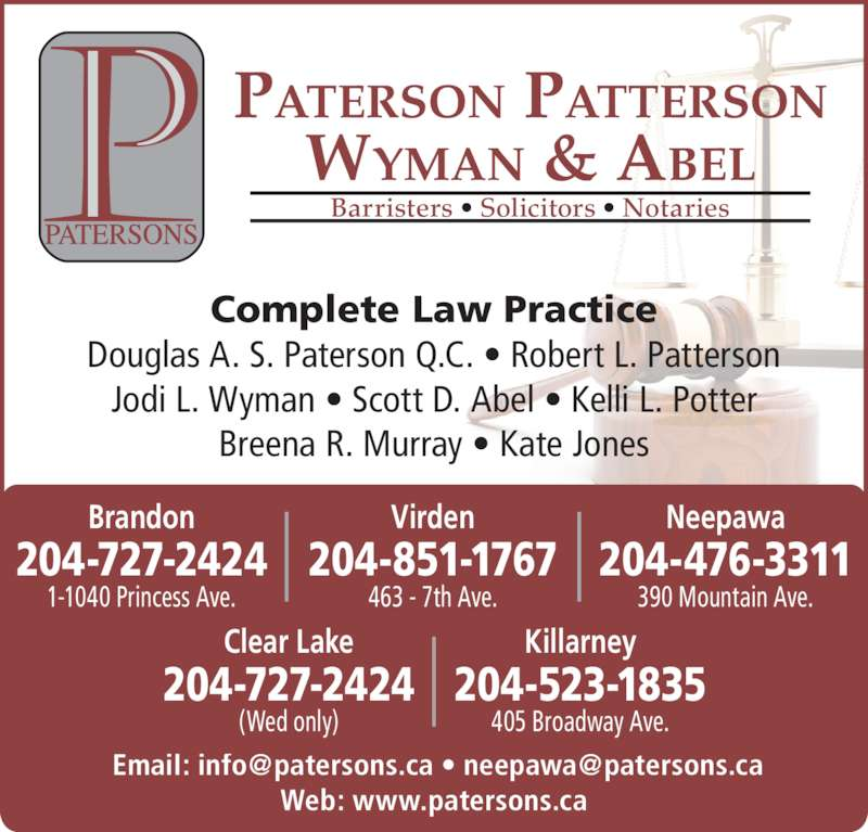Paterson Patterson Wyman & Abel (204-727-2424) - Display Ad - Web: www.patersons.ca 405 Broadway Ave. 204-523-1835 Killarney 204-727-2424 Clear Lake (Wed only) Jodi L. Wyman • Scott D. Abel • Kelli L. Potter Breena R. Murray • Kate Jones 463 - 7th Ave. 204-851-1767 Virden 204-727-2424 Brandon 1-1040 Princess Ave. Neepawa 204-476-3311 390 Mountain Ave. PATERSON PATTERSON WYMAN & ABEL Barristers • Solicitors • Notaries Complete Law Practice Douglas A. S. Paterson Q.C. • Robert L. Patterson