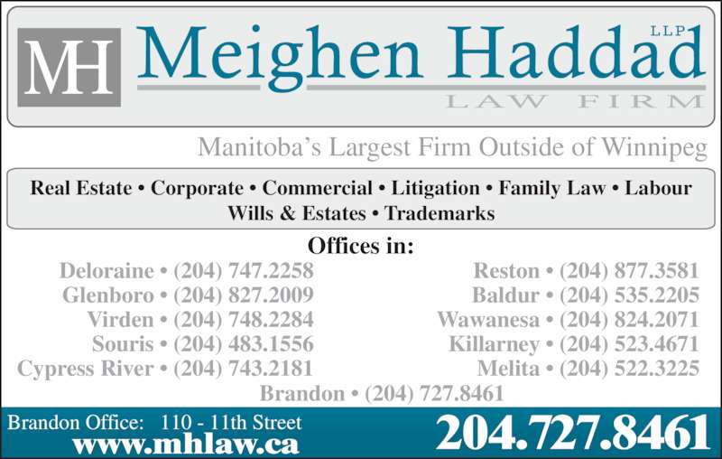 Meighen Haddad LLP (204-727-8461) - Display Ad - Manitoba's Largest Firm Outside of Winnipeg Real Estate • Corporate • Commercial • Litigation • Family Law • Labour Wills & Estates • Trademarks Offices in: Deloraine • (204) 747.2258 Glenboro • (204) 827.2009 Virden • (204) 748.2284 Souris • (204) 483.1556 Cypress River • (204) 743.2181 Reston • (204) 877.3581 Baldur • (204) 535.2205 Wawanesa • (204) 824.2071 Killarney • (204) 523.4671 Melita • (204) 522.3225 Brandon • (204) 727.8461 204.727.8461www.mhlaw.caBrandon Office:   110 - 11th Street